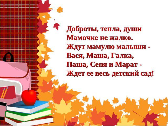 Доброты, тепла, души Мамочке не жалко. Ждут мамулю малыши - Вася, Маша, Галка...
