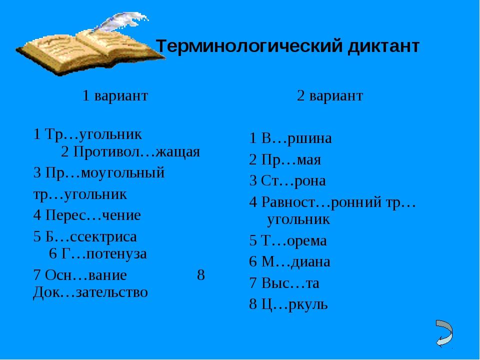 Терминологический диктант 1 вариант  1 Тр…угольник 2 Противол…жащая 3 Пр...