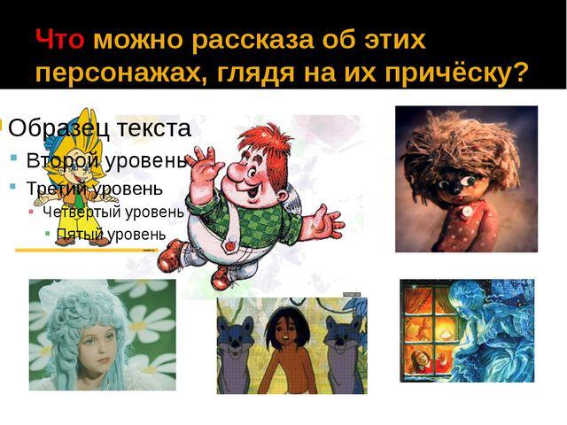 Что можно рассказа об этих персонажах, глядя на их причёску?