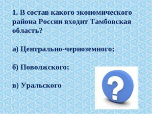 1. В состав какого экономического района России входит Тамбовская область? а