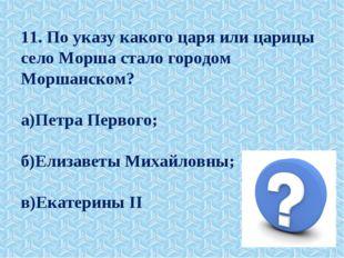 11. По указу какого царя или царицы село Морша стало городом Моршанском? а)Пе