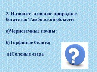 2. Назовите основное природное богатство Тамбовской области а)Черноземные поч
