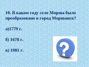 10. В каком году село Морша было преобразовано в город Моршанск? а)1779 г. б)