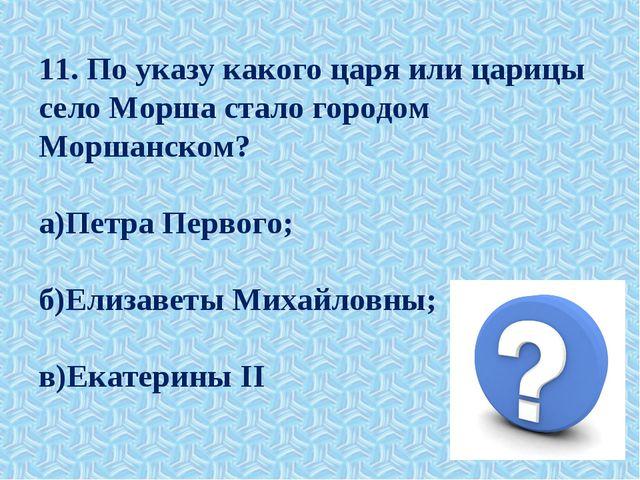 11. По указу какого царя или царицы село Морша стало городом Моршанском? а)Пе...