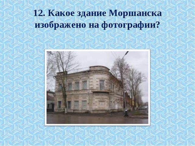 12. Какое здание Моршанска изображено на фотографии?