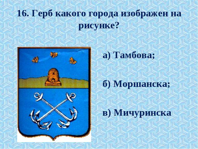 16. Герб какого города изображен на рисунке? а) Тамбова; б) Моршанска; в) Мич...