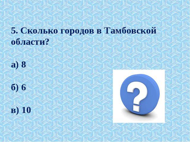 5. Сколько городов в Тамбовской области? а) 8 б) 6 в) 10