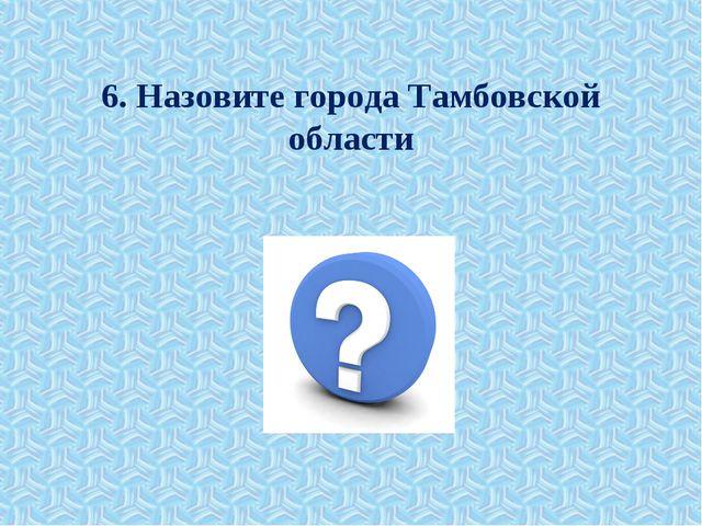 6. Назовите города Тамбовской области