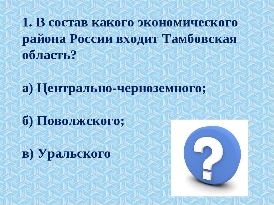 1. В состав какого экономического района России входит Тамбовская область? а...