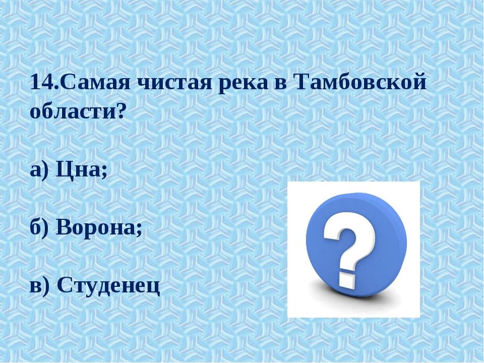 14.Самая чистая река в Тамбовской области? а) Цна; б) Ворона; в) Студенец