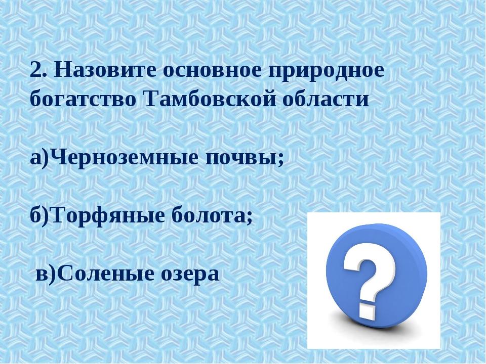 2. Назовите основное природное богатство Тамбовской области а)Черноземные поч...