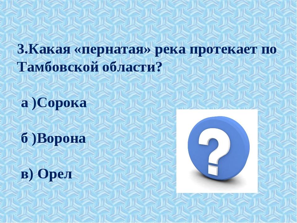 3.Какая «пернатая» река протекает по Тамбовской области? а )Сорока б )Ворона...
