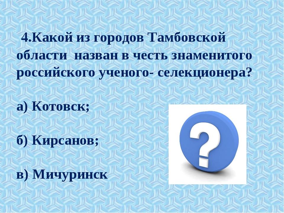 4.Какой из городов Тамбовской области назван в честь знаменитого российского...