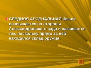 СРЕДНЯЯ АРСЕНАЛЬНАЯ башня возвышается со стороны Александровского сада и назы