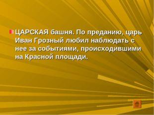 ЦАРСКАЯ башня. По преданию, царь Иван Грозный любил наблюдать с нее за событи