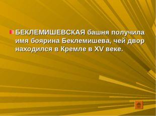 БЕКЛЕМИШЕВСКАЯ башня получила имя боярина Беклемишева, чей двор находился в К