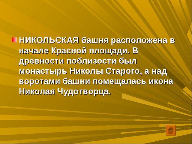 НИКОЛЬСКАЯ башня расположена в начале Красной площади. В древности поблизости...