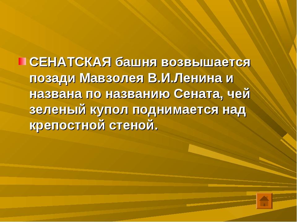 СЕНАТСКАЯ башня возвышается позади Мавзолея В.И.Ленина и названа по названию...