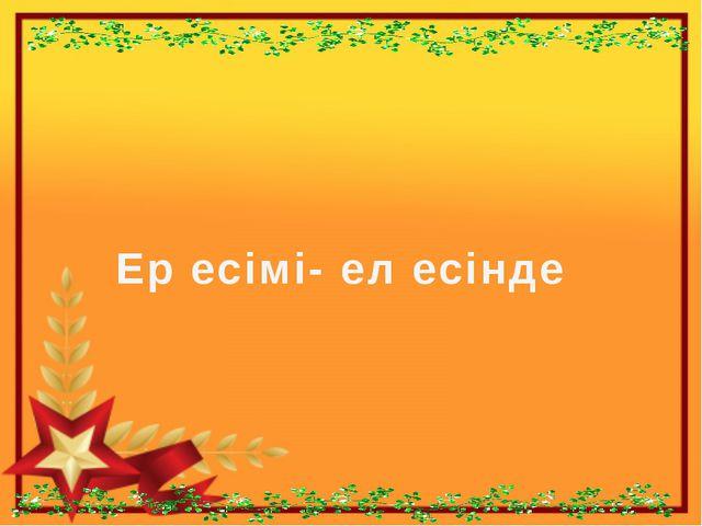 Ер есімі- ел есінде