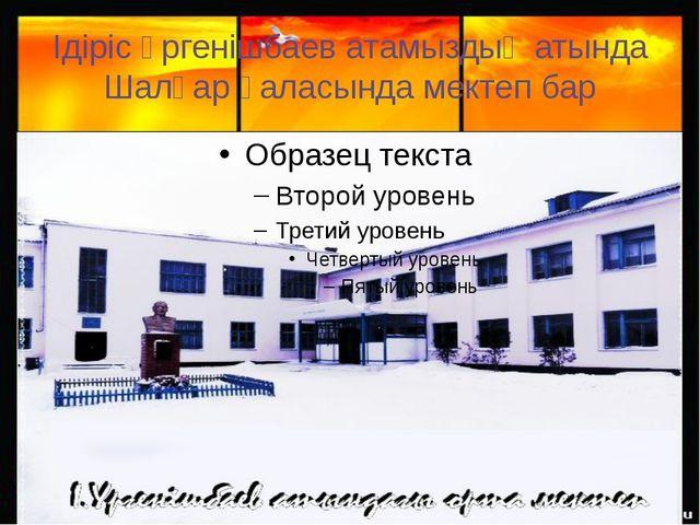 Ідіріс Үргенішбаев атамыздың атында Шалқар қаласында мектеп бар
