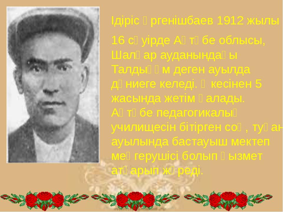 Ідіріс Үргенішбаев 1912 жылы 16 сәуірде Ақтөбе облысы, Шалқар ауданындағы Тал...