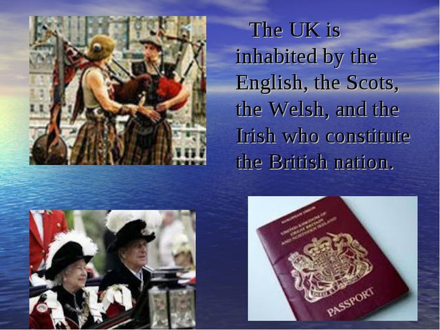 The UK is inhabited by the English, the Scots, the Welsh, and the Irish who c...