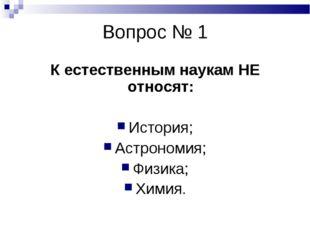 Вопрос № 1 К естественным наукам НЕ относят: История; Астрономия; Физика; Хим
