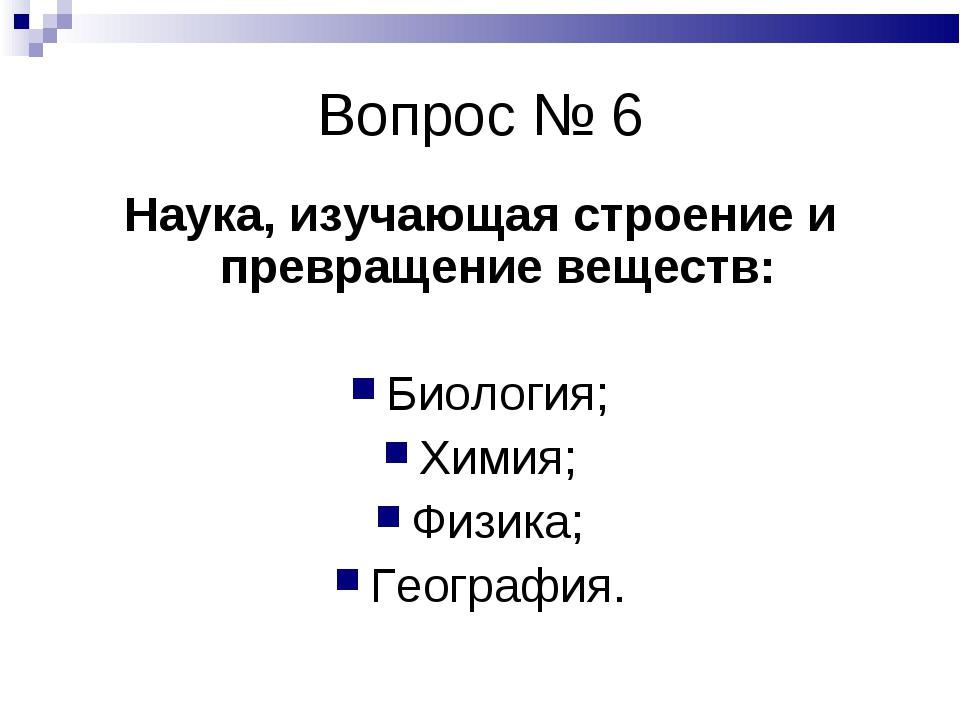 Вопрос № 6 Наука, изучающая строение и превращение веществ: Биология; Химия;...