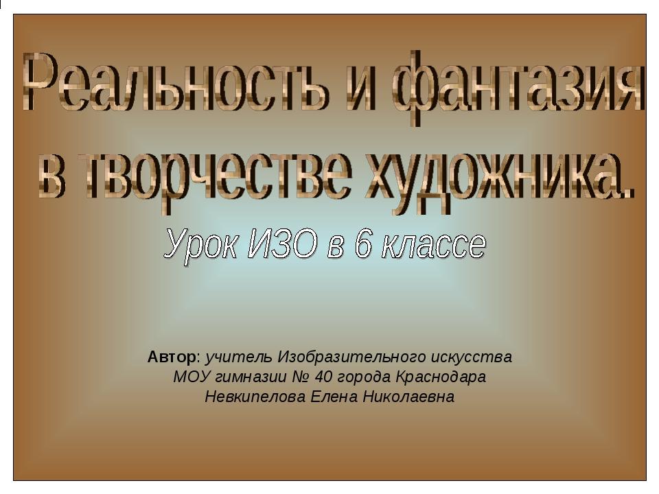 Автор: учитель Изобразительного искусства МОУ гимназии № 40 города Краснодар...