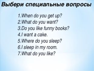 Выбери специальные вопросы When do you get up? What do you want? Do you like