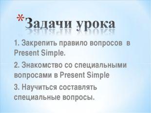 1. Закрепить правило вопросов в Present Simple. 2. Знакомство со специальными