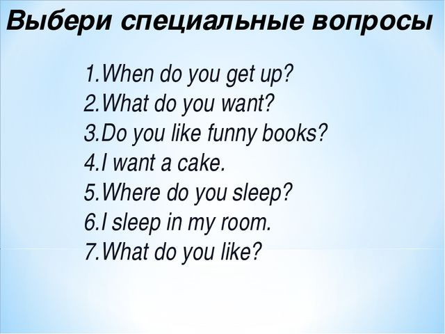 Выбери специальные вопросы When do you get up? What do you want? Do you like...