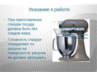 Указание к работе При приготовлении глазури посуда должна быть без следов жир