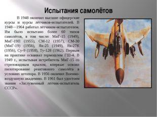 Испытания самолётов В 1948 окончил высшие офицерские курсы и курсы лётчиков-и