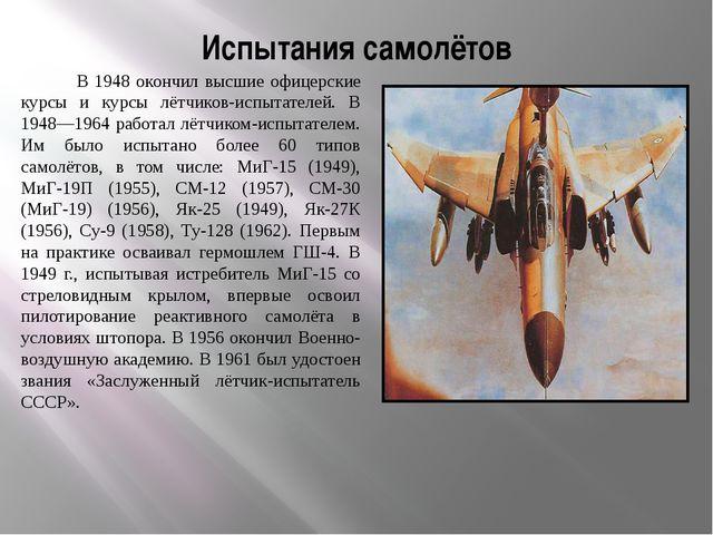 Испытания самолётов В 1948 окончил высшие офицерские курсы и курсы лётчиков-и...
