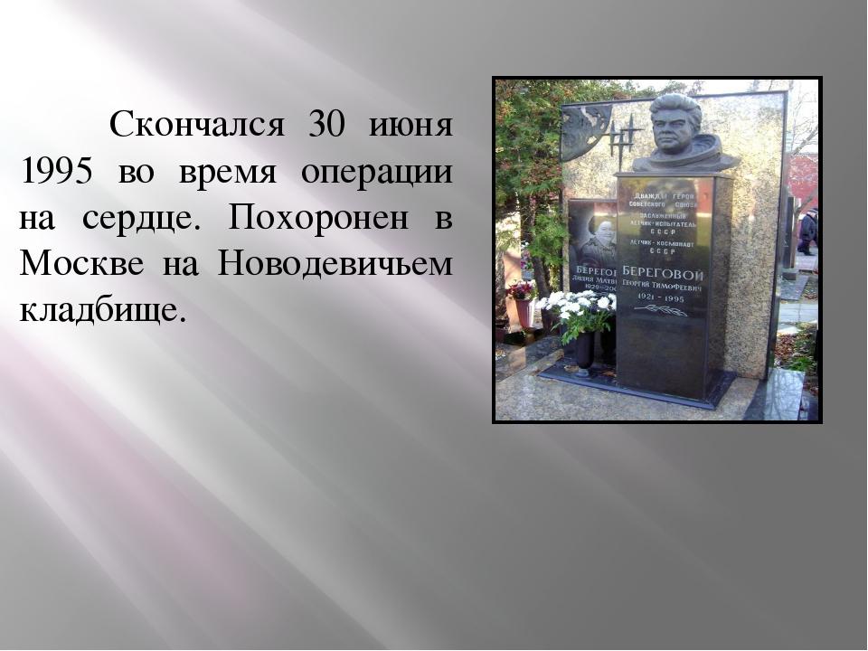 Скончался 30 июня 1995 во время операции на сердце. Похоронен в Москве на Но...