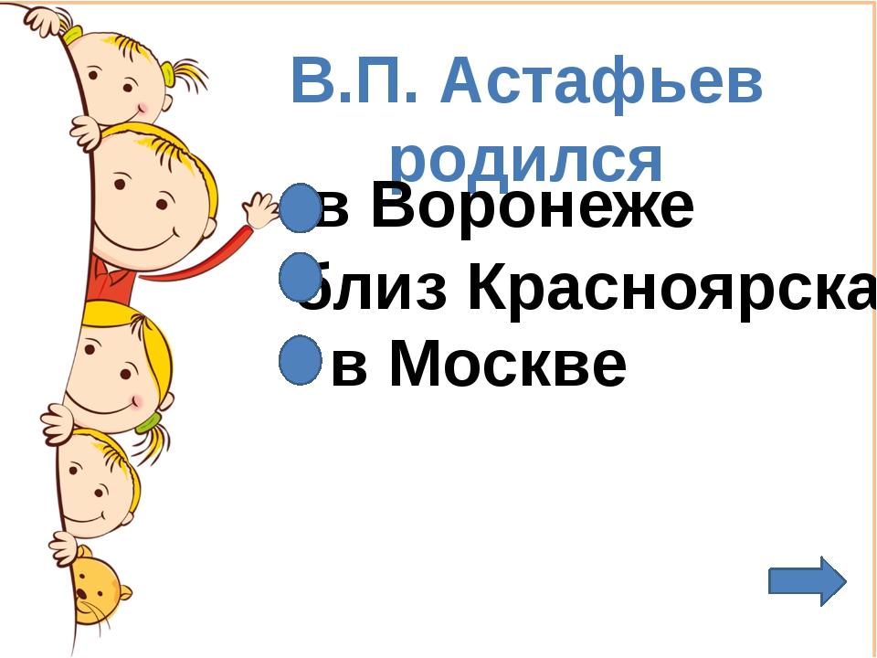 В.П. Астафьев родился в Воронеже близ Красноярска в Москве