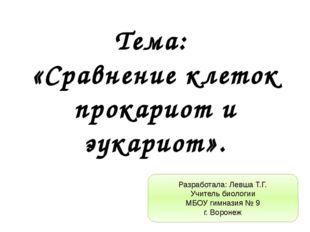 Тема: «Сравнение клеток прокариот и эукариот». Разработала: Левша Т.Г. Учител