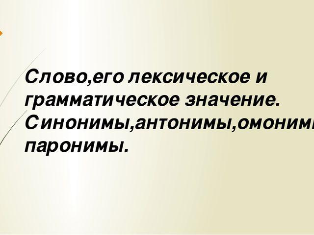 Слово,его лексическое и грамматическое значение. Синонимы,антонимы,омонимы,па...