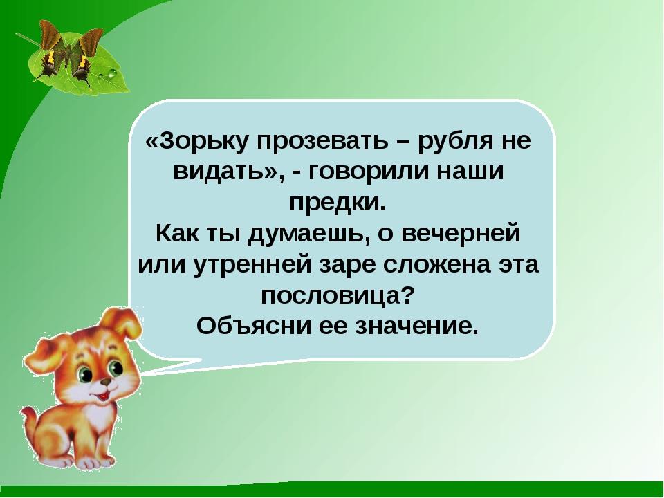 «Зорьку прозевать – рубля не видать», - говорили наши предки. Как ты думаешь...