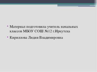 Материал подготовила учитель начальных классов МБОУ СОШ №12 г.Иркутска Кирил