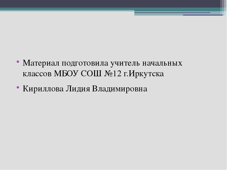 Материал подготовила учитель начальных классов МБОУ СОШ №12 г.Иркутска Кирил...