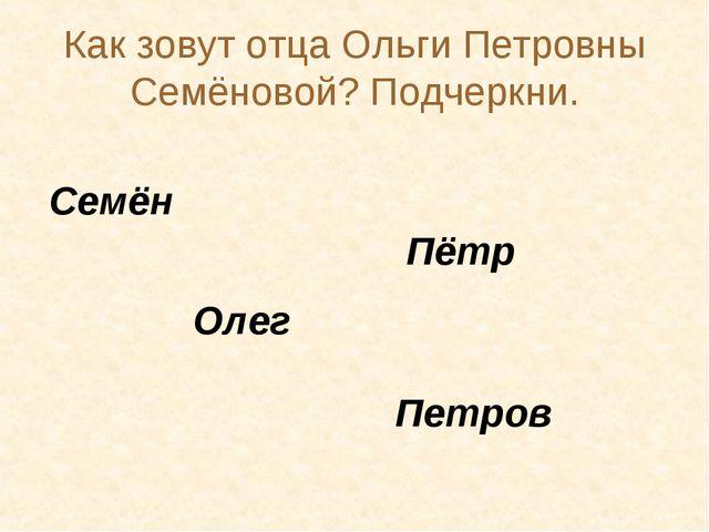 Как зовут отца Ольги Петровны Семёновой? Подчеркни. Семён Пётр Петров Олег