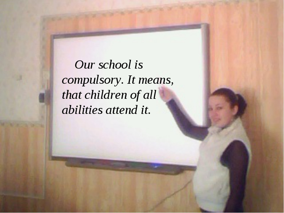 Our school is compulsory. It means, that children of all abilities attend it.