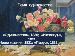 Тема одиночества. «Одиночество», 1830; «Исповедь», 1831; «Чаша жизни», 1831;