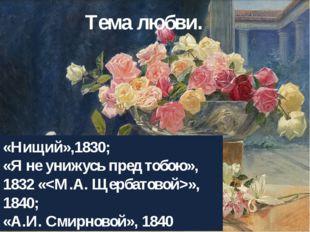 Тема любви. «Нищий»,1830; «Я не унижусь пред тобою», 1832 «», 1840; «А.И.Сми