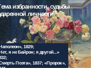 Тема избранности, судьбы одаренной личности. «Наполеон», 1829; «Нет, я не Бай