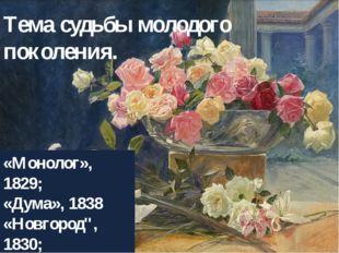 """Тема судьбы молодого поколения. «Монолог», 1829; «Дума», 1838 «Новгород"""", 183"""