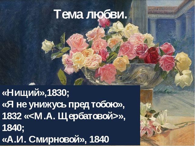 Тема любви. «Нищий»,1830; «Я не унижусь пред тобою», 1832 «», 1840; «А.И.Сми...