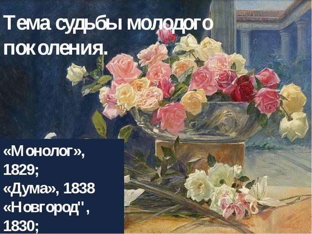 """Тема судьбы молодого поколения. «Монолог», 1829; «Дума», 1838 «Новгород"""", 183..."""
